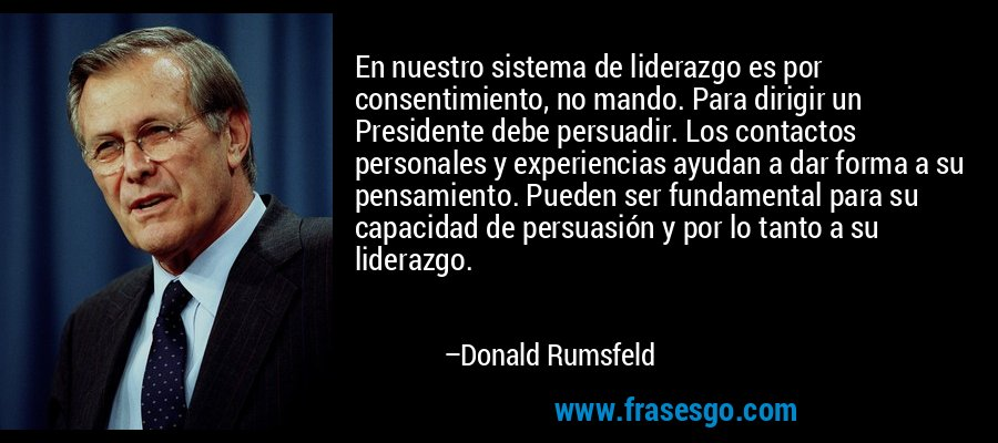 En nuestro sistema de liderazgo es por consentimiento, no mando. Para dirigir un Presidente debe persuadir. Los contactos personales y experiencias ayudan a dar forma a su pensamiento. Pueden ser fundamental para su capacidad de persuasión y por lo tanto a su liderazgo. – Donald Rumsfeld
