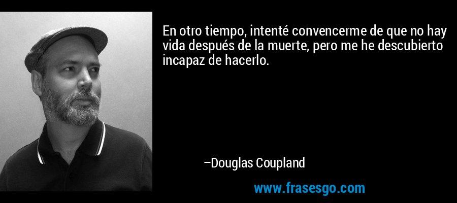 En otro tiempo, intenté convencerme de que no hay vida después de la muerte, pero me he descubierto incapaz de hacerlo. – Douglas Coupland