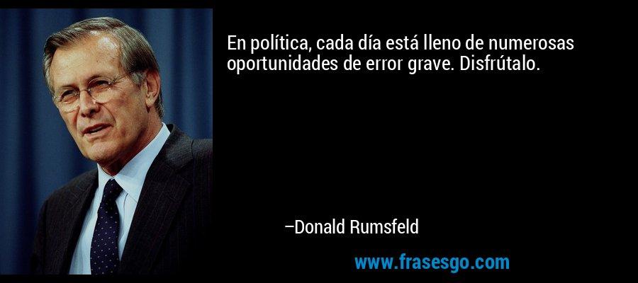 En política, cada día está lleno de numerosas oportunidades de error grave. Disfrútalo. – Donald Rumsfeld