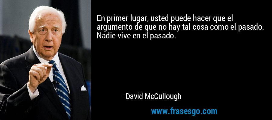 En primer lugar, usted puede hacer que el argumento de que no hay tal cosa como el pasado. Nadie vive en el pasado. – David McCullough