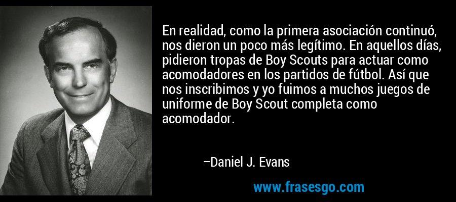 En realidad, como la primera asociación continuó, nos dieron un poco más legítimo. En aquellos días, pidieron tropas de Boy Scouts para actuar como acomodadores en los partidos de fútbol. Así que nos inscribimos y yo fuimos a muchos juegos de uniforme de Boy Scout completa como acomodador. – Daniel J. Evans