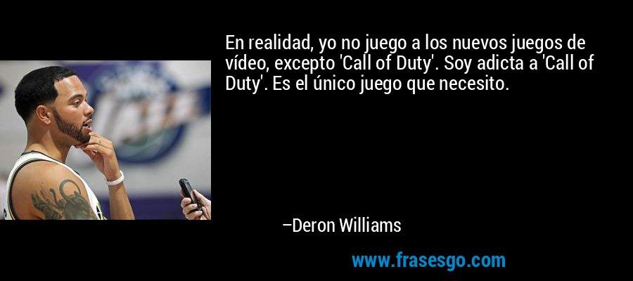 En realidad, yo no juego a los nuevos juegos de vídeo, excepto 'Call of Duty'. Soy adicta a 'Call of Duty'. Es el único juego que necesito. – Deron Williams