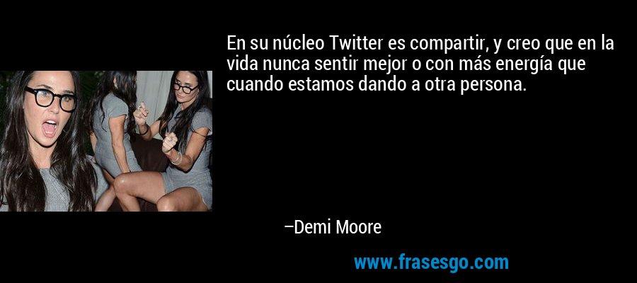 En su núcleo Twitter es compartir, y creo que en la vida nunca sentir mejor o con más energía que cuando estamos dando a otra persona. – Demi Moore