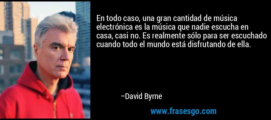 En todo caso, una gran cantidad de música electrónica es la música que nadie escucha en casa, casi no. Es realmente sólo para ser escuchado cuando todo el mundo está disfrutando de ella. – David Byrne