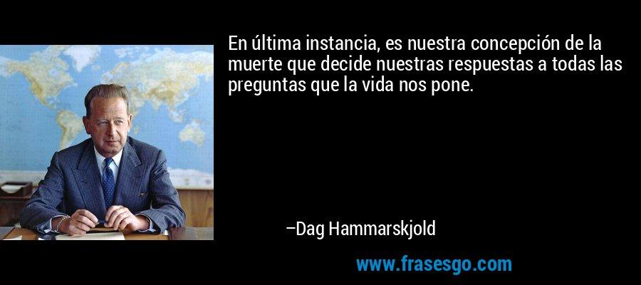 En última instancia, es nuestra concepción de la muerte que decide nuestras respuestas a todas las preguntas que la vida nos pone. – Dag Hammarskjold