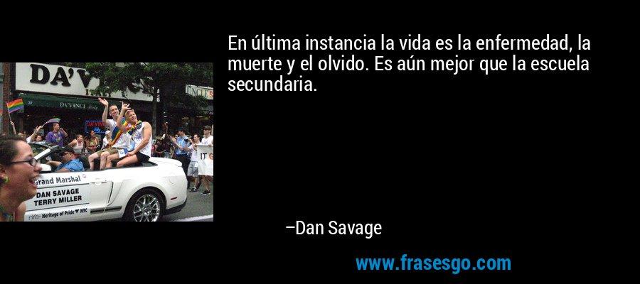 En última instancia la vida es la enfermedad, la muerte y el olvido. Es aún mejor que la escuela secundaria. – Dan Savage