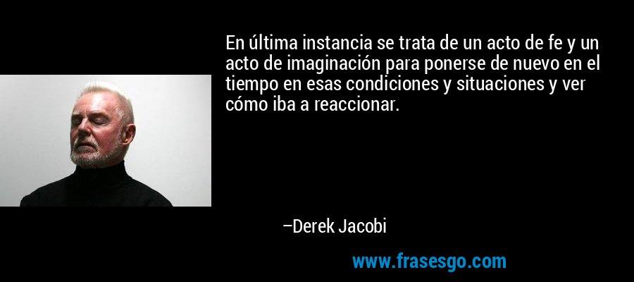 En última instancia se trata de un acto de fe y un acto de imaginación para ponerse de nuevo en el tiempo en esas condiciones y situaciones y ver cómo iba a reaccionar. – Derek Jacobi