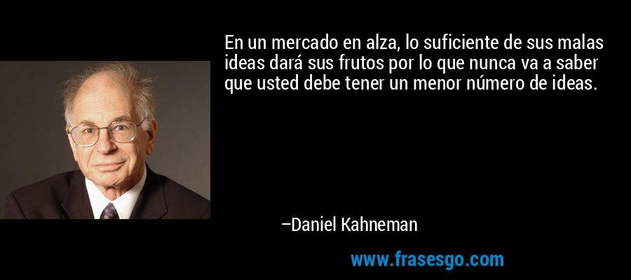 En un mercado en alza, lo suficiente de sus malas ideas dará sus frutos por lo que nunca va a saber que usted debe tener un menor número de ideas. – Daniel Kahneman