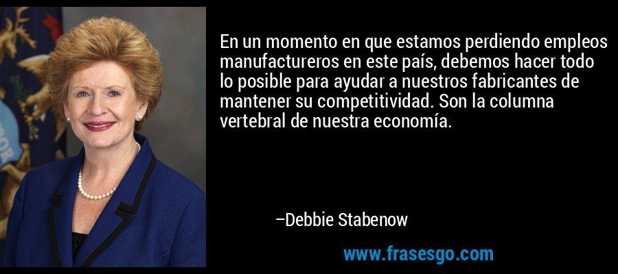 En un momento en que estamos perdiendo empleos manufactureros en este país, debemos hacer todo lo posible para ayudar a nuestros fabricantes de mantener su competitividad. Son la columna vertebral de nuestra economía. – Debbie Stabenow