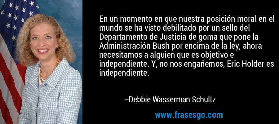 En un momento en que nuestra posición moral en el mundo se ha visto debilitado por un sello del Departamento de Justicia de goma que pone la Administración Bush por encima de la ley, ahora necesitamos a alguien que es objetivo e independiente. Y, no nos engañemos, Eric Holder es independiente. – Debbie Wasserman Schultz