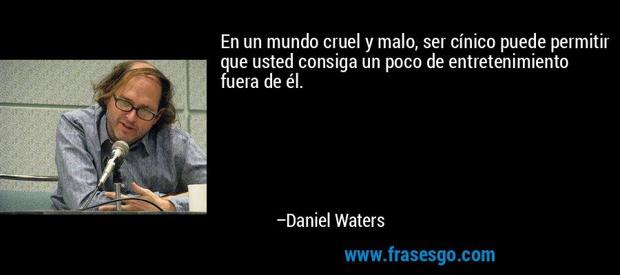 En un mundo cruel y malo, ser cínico puede permitir que usted consiga un poco de entretenimiento fuera de él. – Daniel Waters