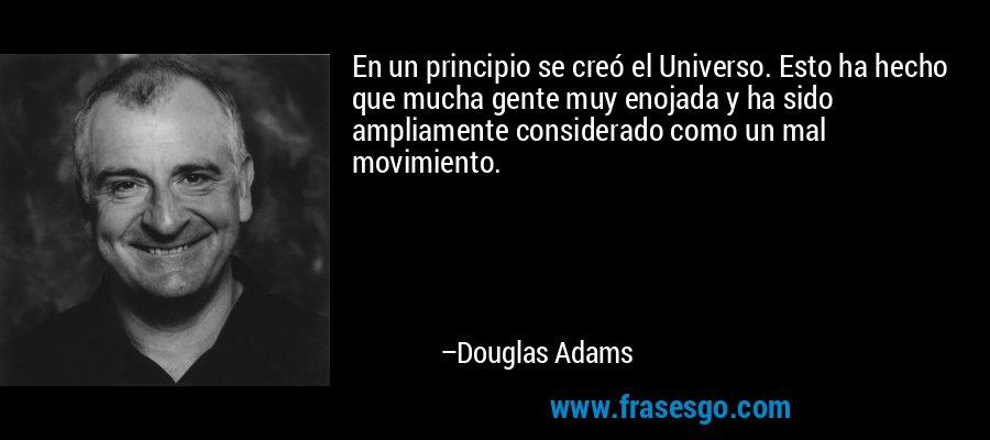 En un principio se creó el Universo. Esto ha hecho que mucha gente muy enojada y ha sido ampliamente considerado como un mal movimiento. – Douglas Adams