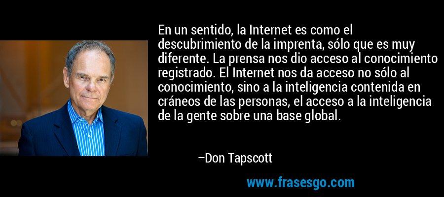 En un sentido, la Internet es como el descubrimiento de la imprenta, sólo que es muy diferente. La prensa nos dio acceso al conocimiento registrado. El Internet nos da acceso no sólo al conocimiento, sino a la inteligencia contenida en cráneos de las personas, el acceso a la inteligencia de la gente sobre una base global. – Don Tapscott