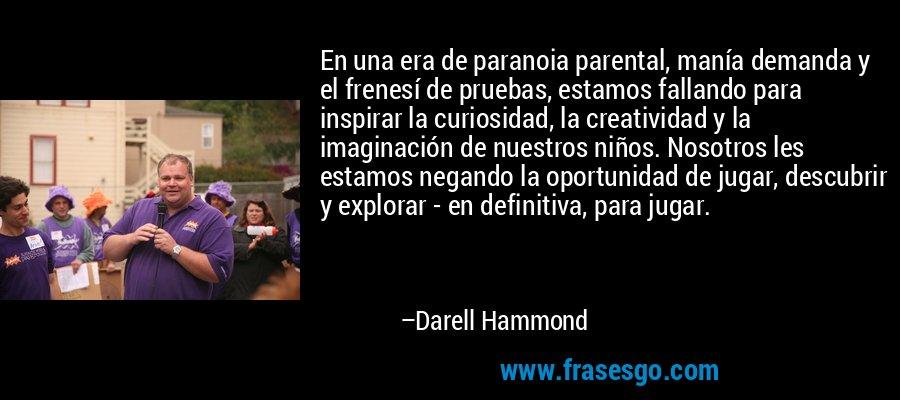 En una era de paranoia parental, manía demanda y el frenesí de pruebas, estamos fallando para inspirar la curiosidad, la creatividad y la imaginación de nuestros niños. Nosotros les estamos negando la oportunidad de jugar, descubrir y explorar - en definitiva, para jugar. – Darell Hammond