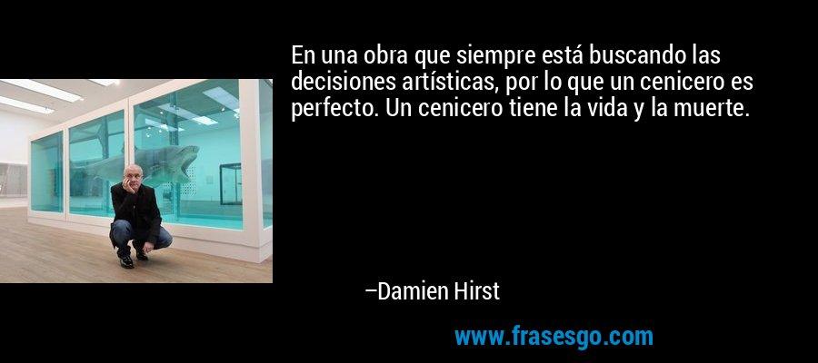 En una obra que siempre está buscando las decisiones artísticas, por lo que un cenicero es perfecto. Un cenicero tiene la vida y la muerte. – Damien Hirst