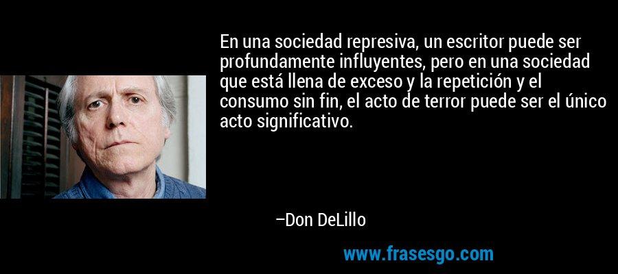 En una sociedad represiva, un escritor puede ser profundamente influyentes, pero en una sociedad que está llena de exceso y la repetición y el consumo sin fin, el acto de terror puede ser el único acto significativo. – Don DeLillo