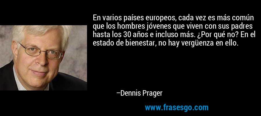 En varios países europeos, cada vez es más común que los hombres jóvenes que viven con sus padres hasta los 30 años e incluso más. ¿Por qué no? En el estado de bienestar, no hay vergüenza en ello. – Dennis Prager