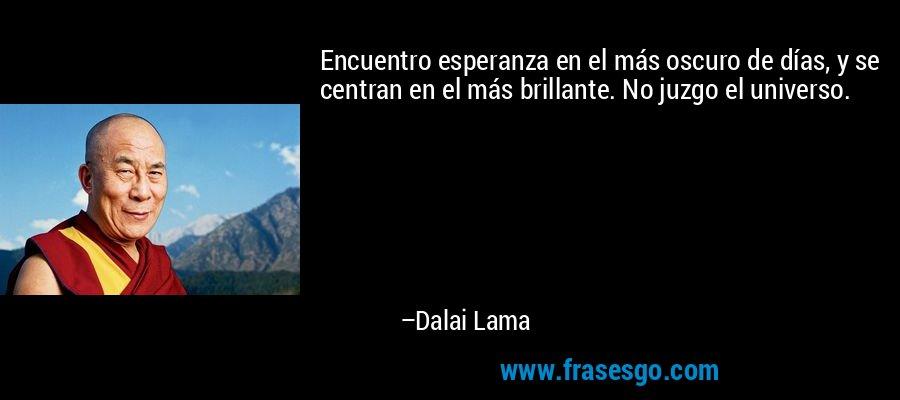Encuentro esperanza en el más oscuro de días, y se centran en el más brillante. No juzgo el universo. – Dalai Lama