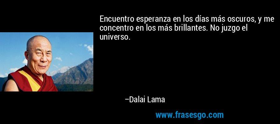 Encuentro esperanza en los días más oscuros, y me concentro en los más brillantes. No juzgo el universo. – Dalai Lama