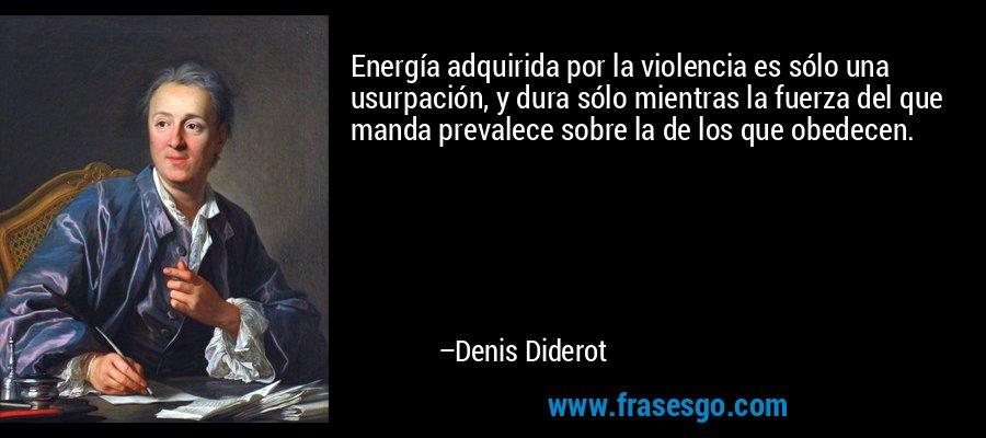 Energía adquirida por la violencia es sólo una usurpación, y dura sólo mientras la fuerza del que manda prevalece sobre la de los que obedecen. – Denis Diderot