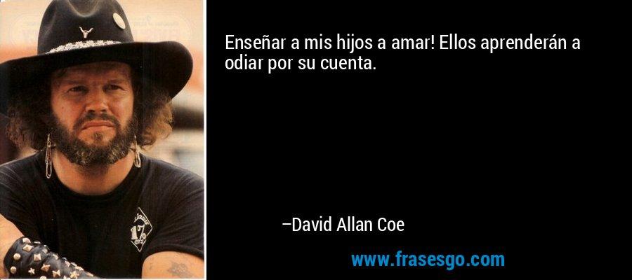 Enseñar a mis hijos a amar! Ellos aprenderán a odiar por su cuenta. – David Allan Coe