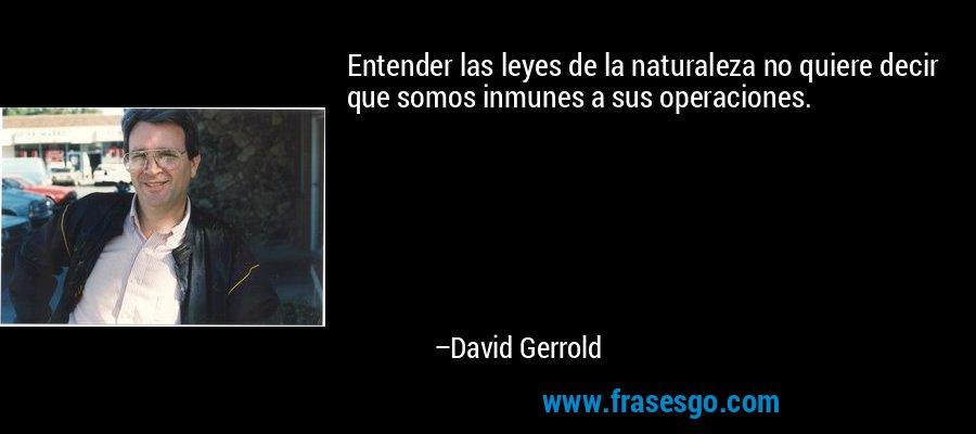 Entender las leyes de la naturaleza no quiere decir que somos inmunes a sus operaciones. – David Gerrold