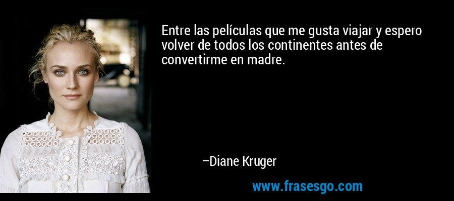 Entre las películas que me gusta viajar y espero volver de todos los continentes antes de convertirme en madre. – Diane Kruger