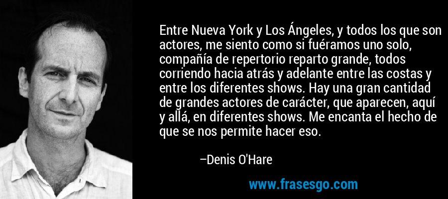 Entre Nueva York y Los Ángeles, y todos los que son actores, me siento como si fuéramos uno solo, compañía de repertorio reparto grande, todos corriendo hacia atrás y adelante entre las costas y entre los diferentes shows. Hay una gran cantidad de grandes actores de carácter, que aparecen, aquí y allá, en diferentes shows. Me encanta el hecho de que se nos permite hacer eso. – Denis O'Hare