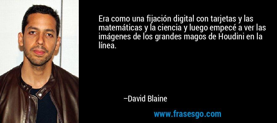 Era como una fijación digital con tarjetas y las matemáticas y la ciencia y luego empecé a ver las imágenes de los grandes magos de Houdini en la línea. – David Blaine