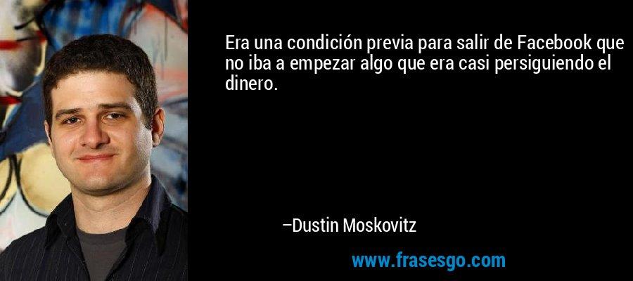 Era una condición previa para salir de Facebook que no iba a empezar algo que era casi persiguiendo el dinero. – Dustin Moskovitz