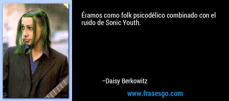 Éramos como folk psicodélico combinado con el ruido de Sonic Youth. – Daisy Berkowitz