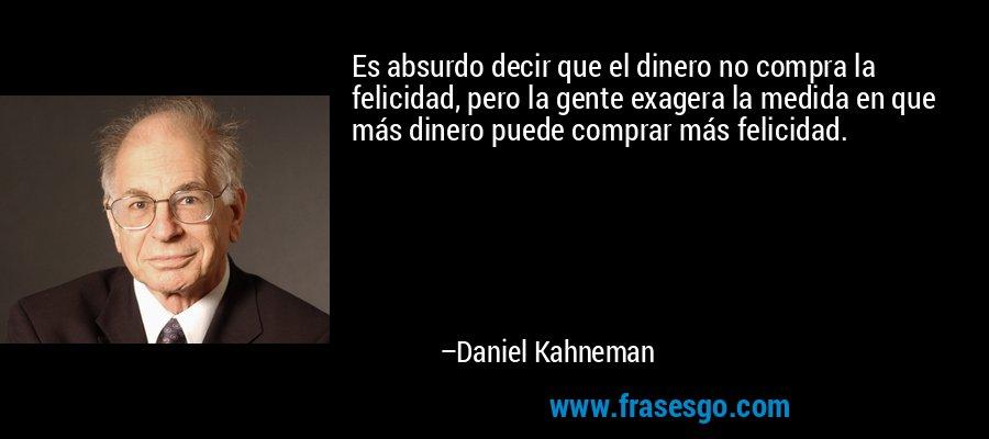 Es absurdo decir que el dinero no compra la felicidad, pero la gente exagera la medida en que más dinero puede comprar más felicidad. – Daniel Kahneman