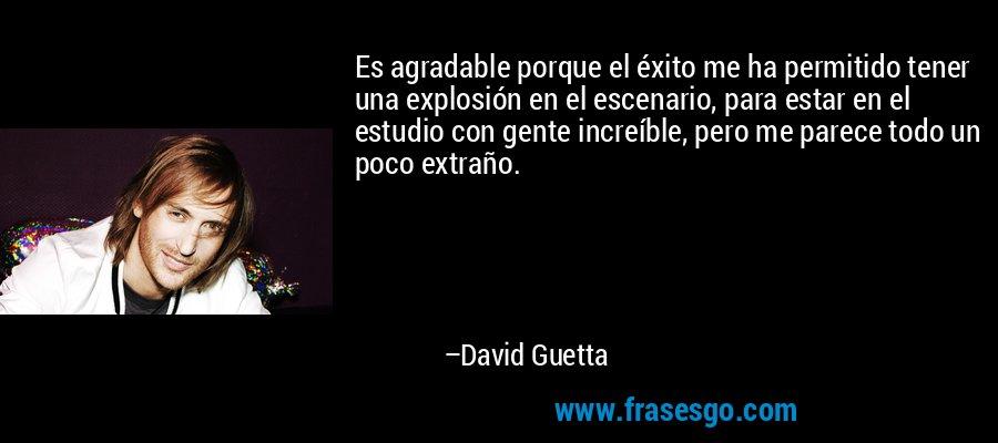 Es agradable porque el éxito me ha permitido tener una explosión en el escenario, para estar en el estudio con gente increíble, pero me parece todo un poco extraño. – David Guetta