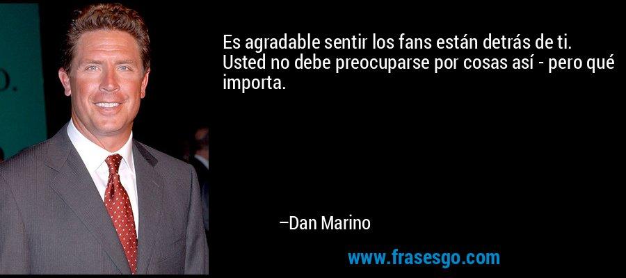 Es agradable sentir los fans están detrás de ti. Usted no debe preocuparse por cosas así - pero qué importa. – Dan Marino