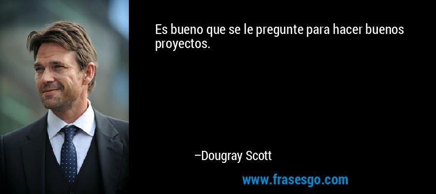 Es bueno que se le pregunte para hacer buenos proyectos. – Dougray Scott