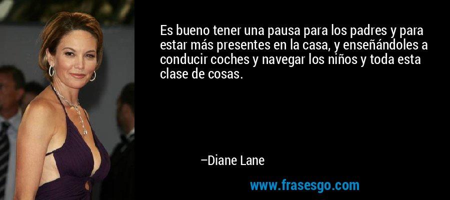 Es bueno tener una pausa para los padres y para estar más presentes en la casa, y enseñándoles a conducir coches y navegar los niños y toda esta clase de cosas. – Diane Lane