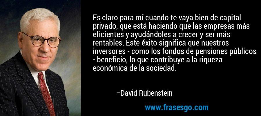 Es claro para mí cuando te vaya bien de capital privado, que está haciendo que las empresas más eficientes y ayudándoles a crecer y ser más rentables. Este éxito significa que nuestros inversores - como los fondos de pensiones públicos - beneficio, lo que contribuye a la riqueza económica de la sociedad. – David Rubenstein