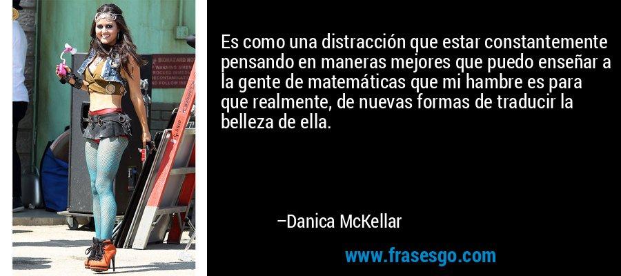 Es como una distracción que estar constantemente pensando en maneras mejores que puedo enseñar a la gente de matemáticas que mi hambre es para que realmente, de nuevas formas de traducir la belleza de ella. – Danica McKellar