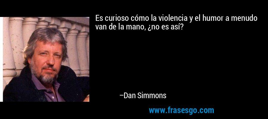 Es curioso cómo la violencia y el humor a menudo van de la mano, ¿no es así? – Dan Simmons