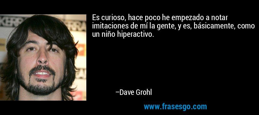 Es curioso, hace poco he empezado a notar imitaciones de mí la gente, y es, básicamente, como un niño hiperactivo. – Dave Grohl