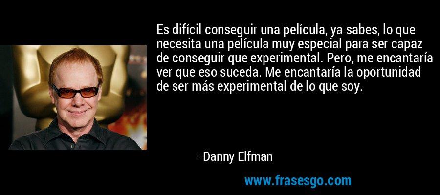Es difícil conseguir una película, ya sabes, lo que necesita una película muy especial para ser capaz de conseguir que experimental. Pero, me encantaría ver que eso suceda. Me encantaría la oportunidad de ser más experimental de lo que soy. – Danny Elfman