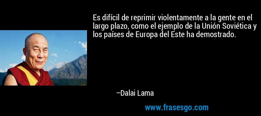 Es difícil de reprimir violentamente a la gente en el largo plazo, como el ejemplo de la Unión Soviética y los países de Europa del Este ha demostrado. – Dalai Lama