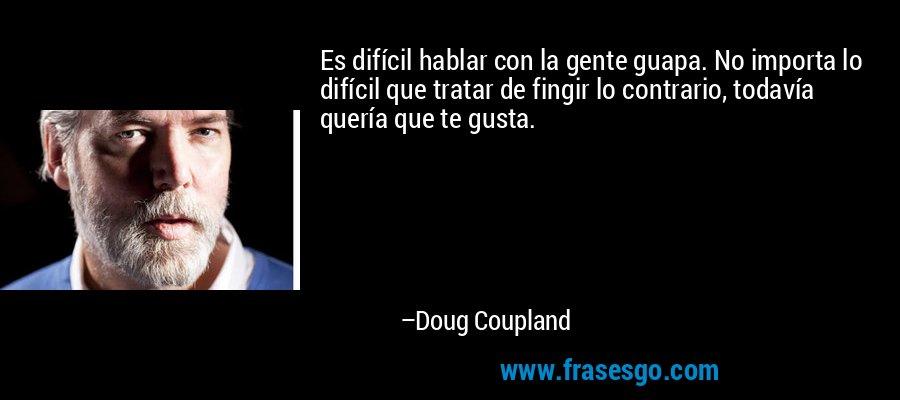 Es difícil hablar con la gente guapa. No importa lo difícil que tratar de fingir lo contrario, todavía quería que te gusta. – Doug Coupland