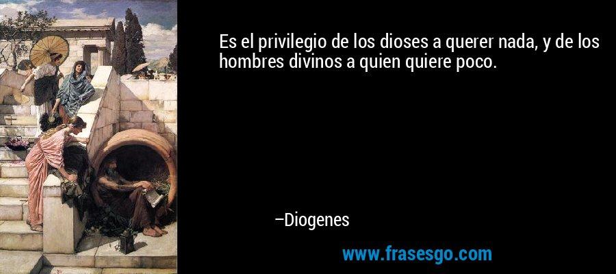 Es el privilegio de los dioses a querer nada, y de los hombres divinos a quien quiere poco. – Diogenes