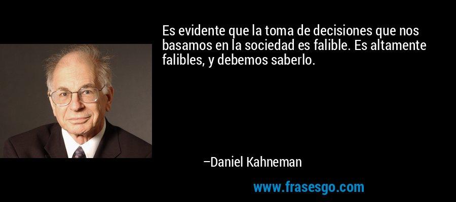 Es evidente que la toma de decisiones que nos basamos en la sociedad es falible. Es altamente falibles, y debemos saberlo. – Daniel Kahneman