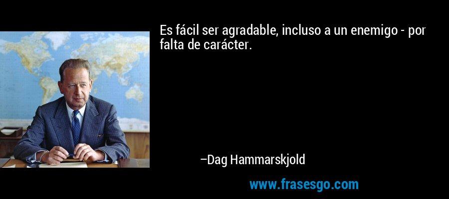 Es fácil ser agradable, incluso a un enemigo - por falta de carácter. – Dag Hammarskjold