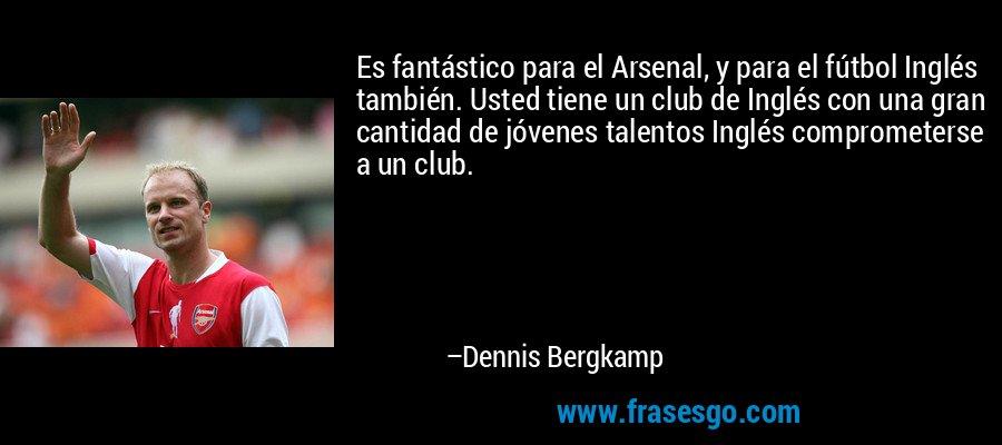 Es fantástico para el Arsenal, y para el fútbol Inglés también. Usted tiene un club de Inglés con una gran cantidad de jóvenes talentos Inglés comprometerse a un club. – Dennis Bergkamp