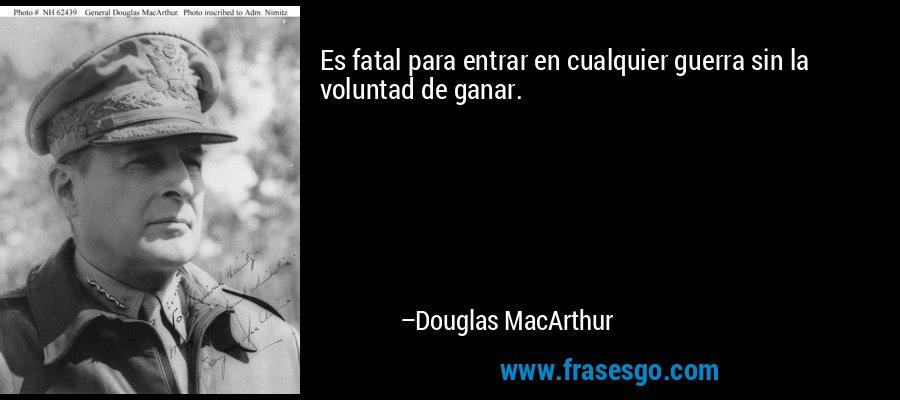 Es fatal para entrar en cualquier guerra sin la voluntad de ganar. – Douglas MacArthur