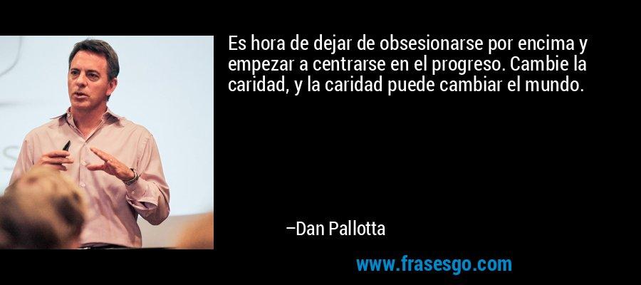 Es hora de dejar de obsesionarse por encima y empezar a centrarse en el progreso. Cambie la caridad, y la caridad puede cambiar el mundo. – Dan Pallotta
