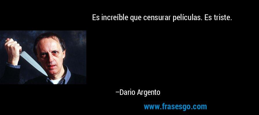 Es increíble que censurar películas. Es triste. – Dario Argento